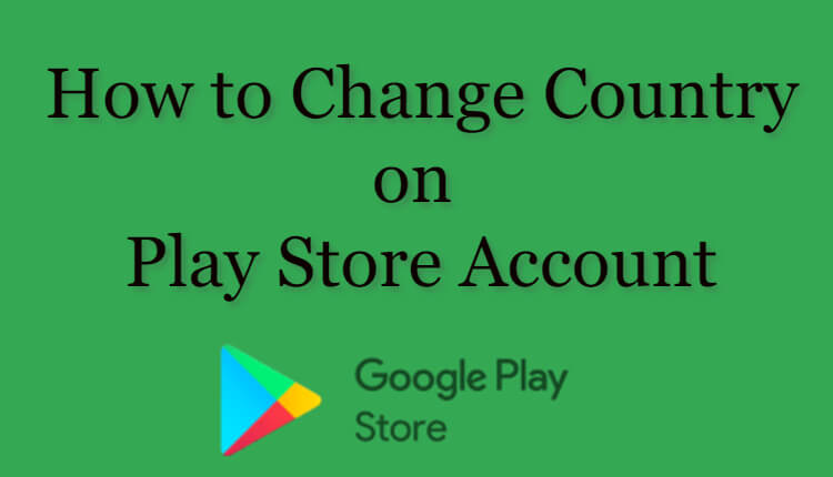 How to Change Country in Google Play Store Easily